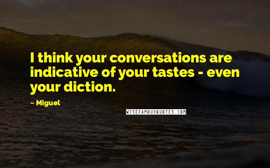 Miguel quotes: I think your conversations are indicative of your tastes - even your diction.