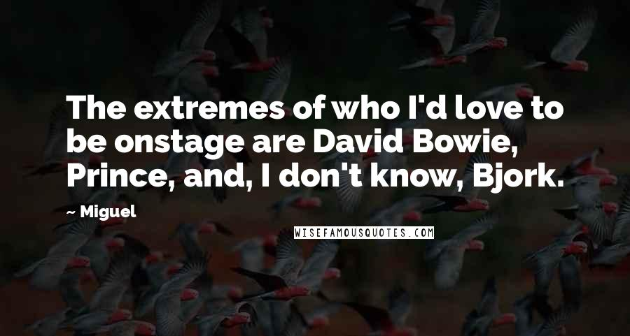 Miguel quotes: The extremes of who I'd love to be onstage are David Bowie, Prince, and, I don't know, Bjork.