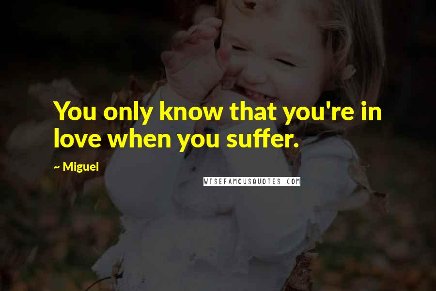 Miguel quotes: You only know that you're in love when you suffer.