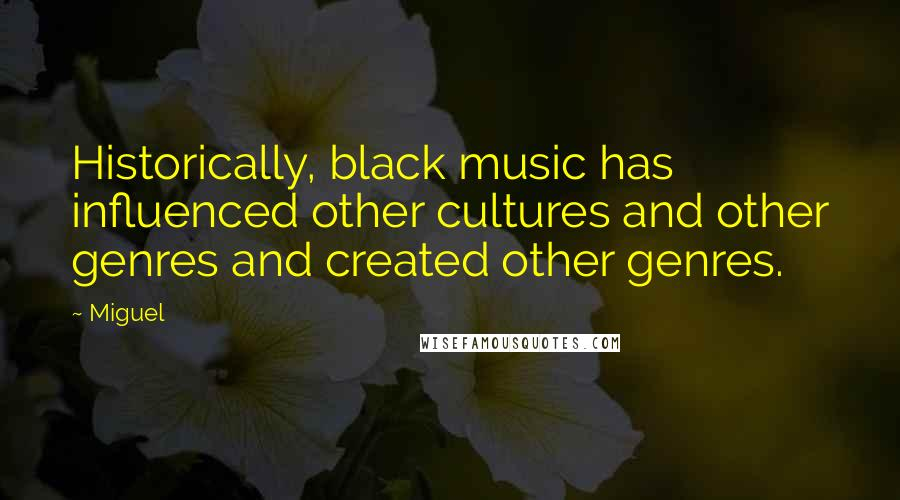 Miguel quotes: Historically, black music has influenced other cultures and other genres and created other genres.