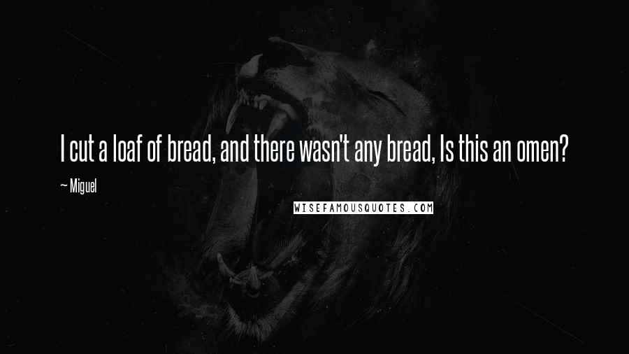 Miguel quotes: I cut a loaf of bread, and there wasn't any bread, Is this an omen?