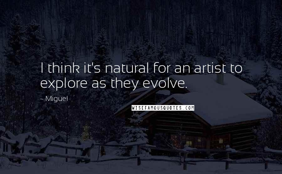 Miguel quotes: I think it's natural for an artist to explore as they evolve.