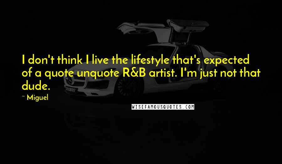 Miguel quotes: I don't think I live the lifestyle that's expected of a quote unquote R&B artist. I'm just not that dude.