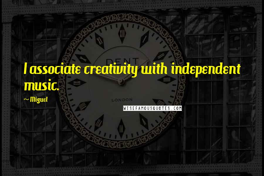 Miguel quotes: I associate creativity with independent music.