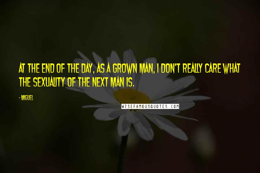 Miguel quotes: At the end of the day, as a grown man, I don't really care what the sexuality of the next man is.
