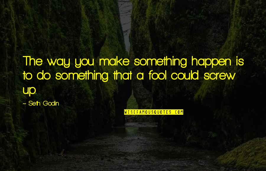 Miguel Ruiz Daily Quotes By Seth Godin: The way you make something happen is to