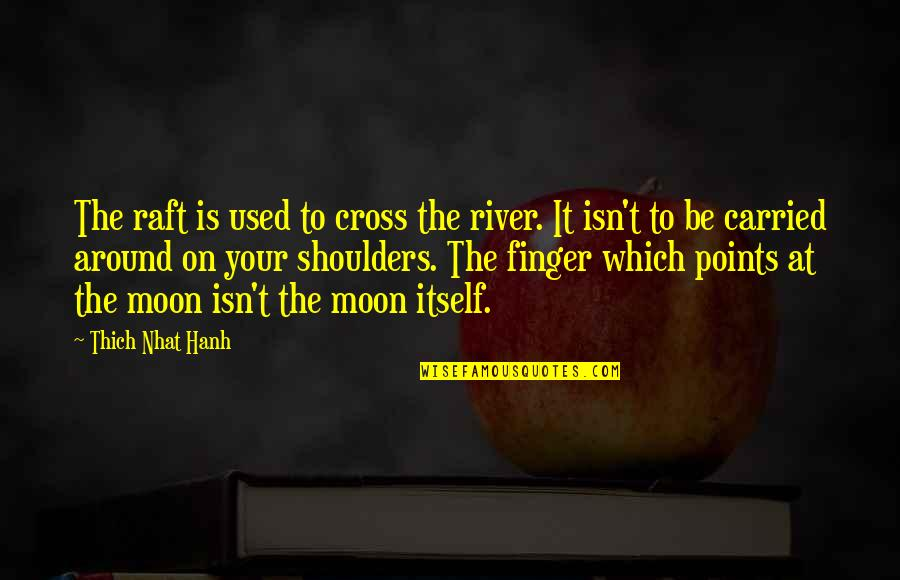 Miguel Ruiz Daily Quotes By Thich Nhat Hanh: The raft is used to cross the river.