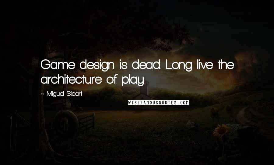 Miguel Sicart quotes: Game design is dead. Long live the architecture of play.