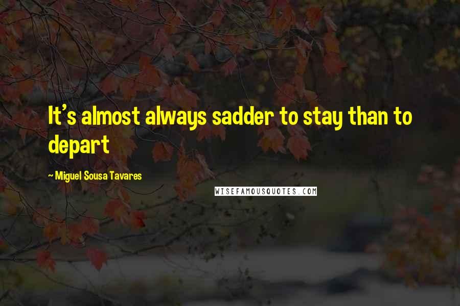 Miguel Sousa Tavares quotes: It's almost always sadder to stay than to depart