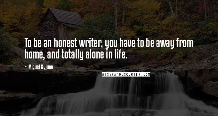 Miguel Syjuco quotes: To be an honest writer, you have to be away from home, and totally alone in life.