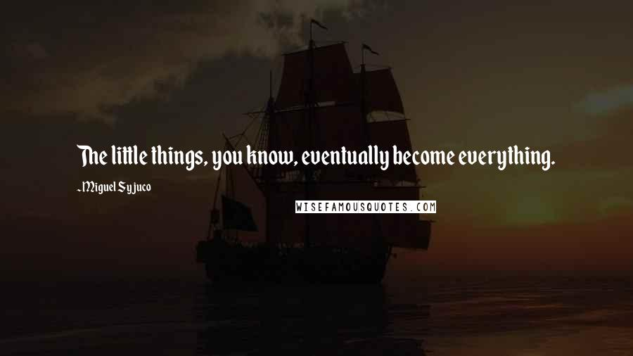 Miguel Syjuco quotes: The little things, you know, eventually become everything.