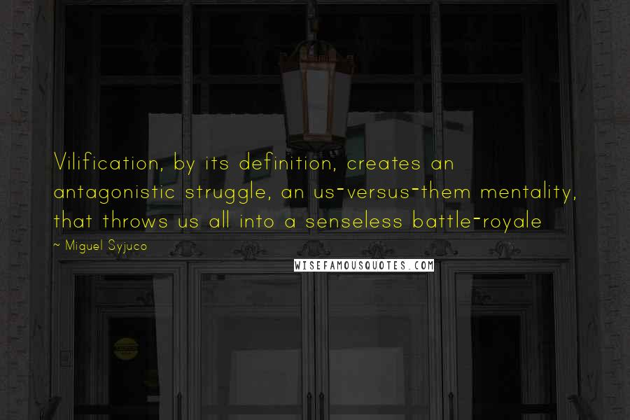 Miguel Syjuco quotes: Vilification, by its definition, creates an antagonistic struggle, an us-versus-them mentality, that throws us all into a senseless battle-royale