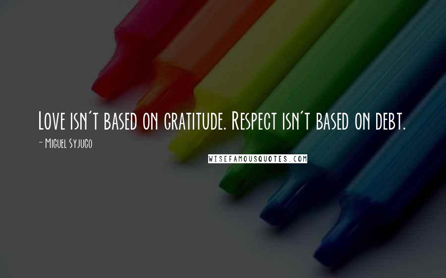 Miguel Syjuco quotes: Love isn't based on gratitude. Respect isn't based on debt.