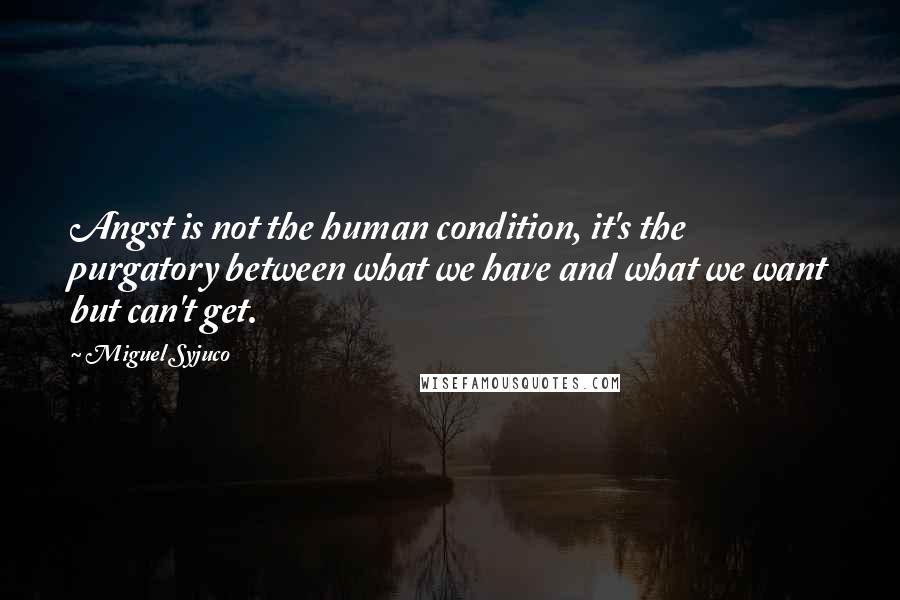 Miguel Syjuco quotes: Angst is not the human condition, it's the purgatory between what we have and what we want but can't get.