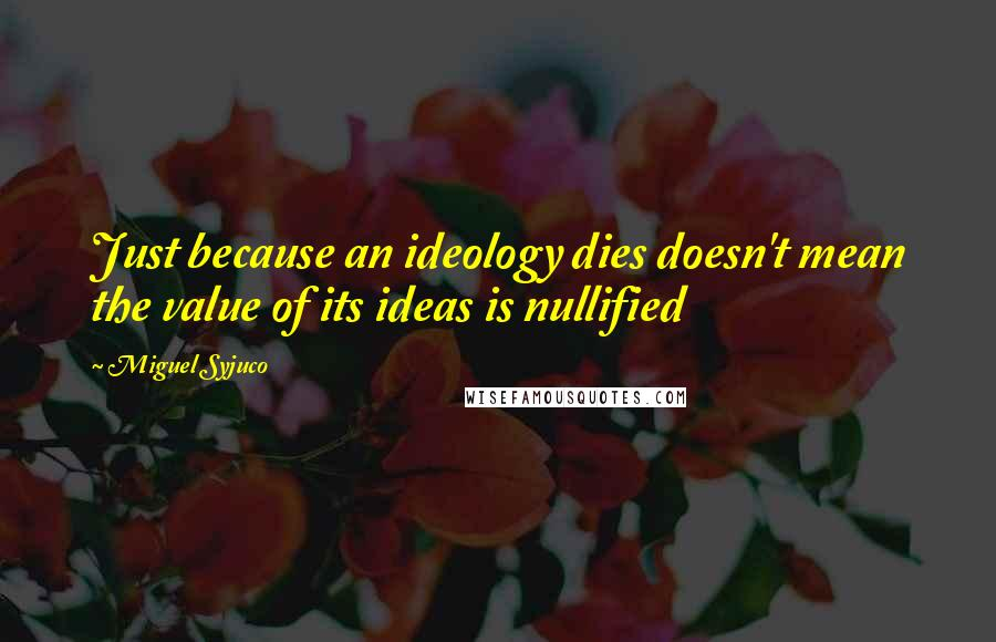 Miguel Syjuco quotes: Just because an ideology dies doesn't mean the value of its ideas is nullified