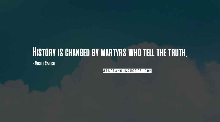 Miguel Syjuco quotes: History is changed by martyrs who tell the truth.
