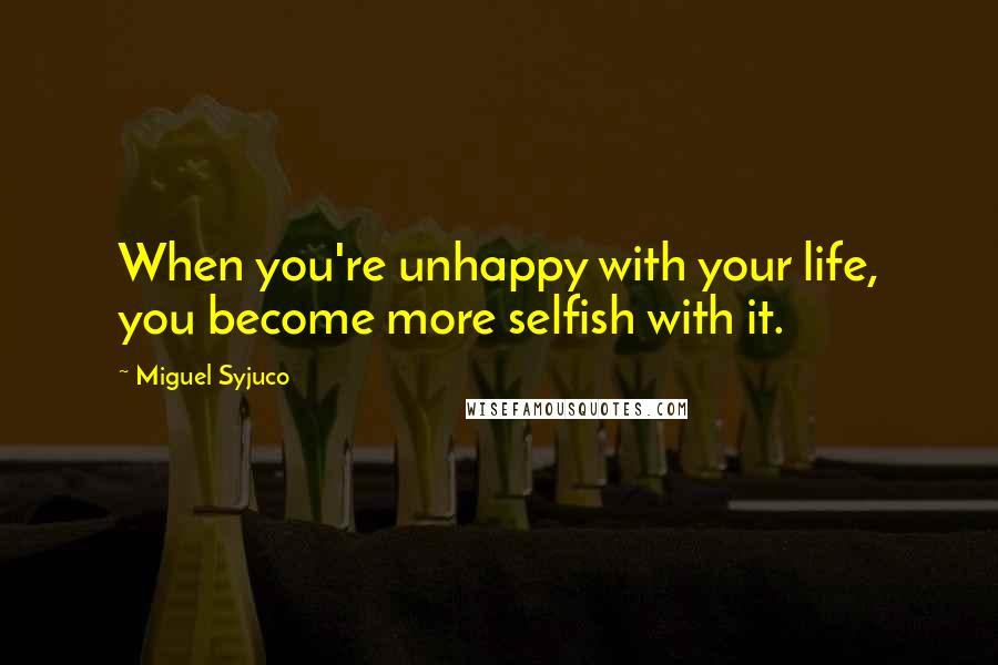 Miguel Syjuco quotes: When you're unhappy with your life, you become more selfish with it.