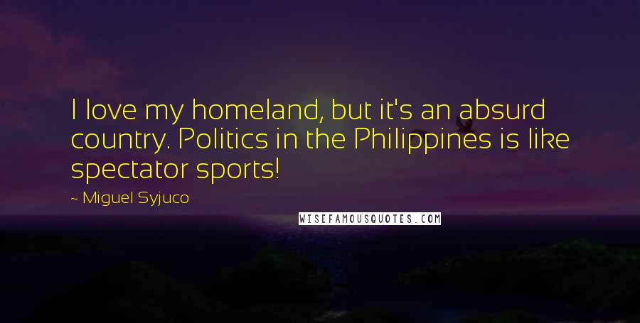 Miguel Syjuco quotes: I love my homeland, but it's an absurd country. Politics in the Philippines is like spectator sports!