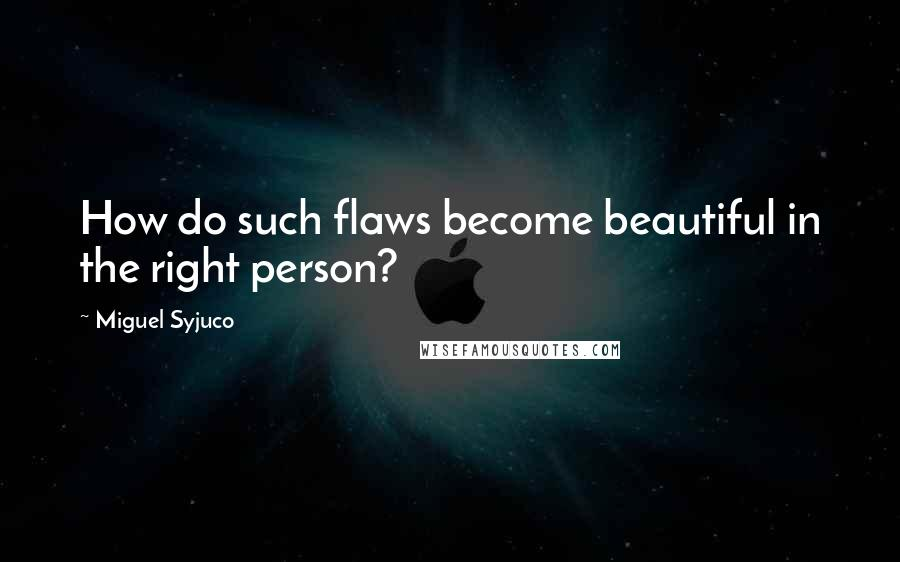 Miguel Syjuco quotes: How do such flaws become beautiful in the right person?