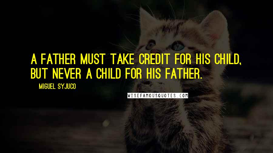 Miguel Syjuco quotes: A father must take credit for his child, but never a child for his father.