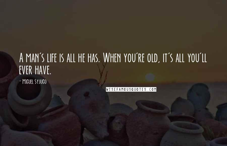 Miguel Syjuco quotes: A man's life is all he has. When you're old, it's all you'll ever have.