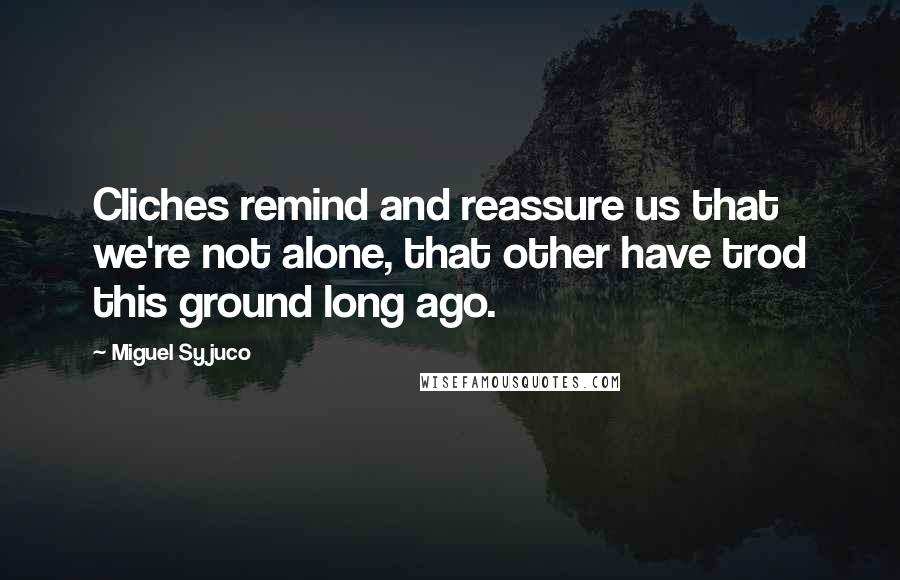 Miguel Syjuco quotes: Cliches remind and reassure us that we're not alone, that other have trod this ground long ago.