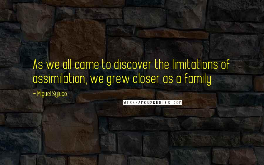 Miguel Syjuco quotes: As we all came to discover the limitations of assimilation, we grew closer as a family
