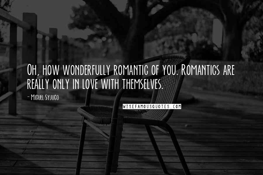 Miguel Syjuco quotes: Oh, how wonderfully romantic of you. Romantics are really only in love with themselves.