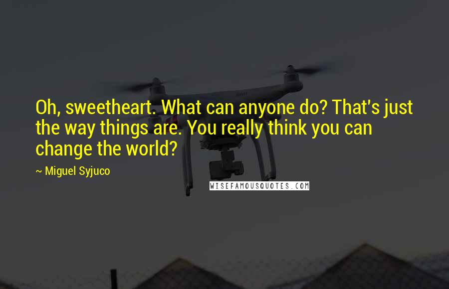 Miguel Syjuco quotes: Oh, sweetheart. What can anyone do? That's just the way things are. You really think you can change the world?