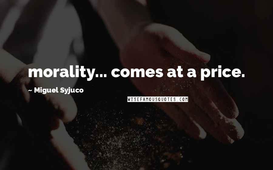 Miguel Syjuco quotes: morality... comes at a price.
