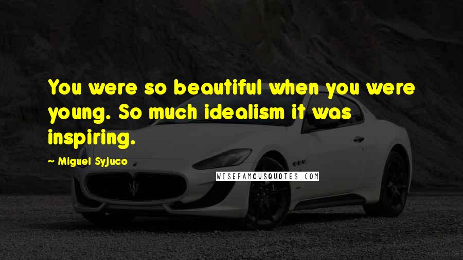 Miguel Syjuco quotes: You were so beautiful when you were young. So much idealism it was inspiring.