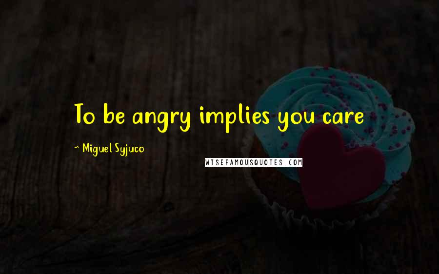 Miguel Syjuco quotes: To be angry implies you care