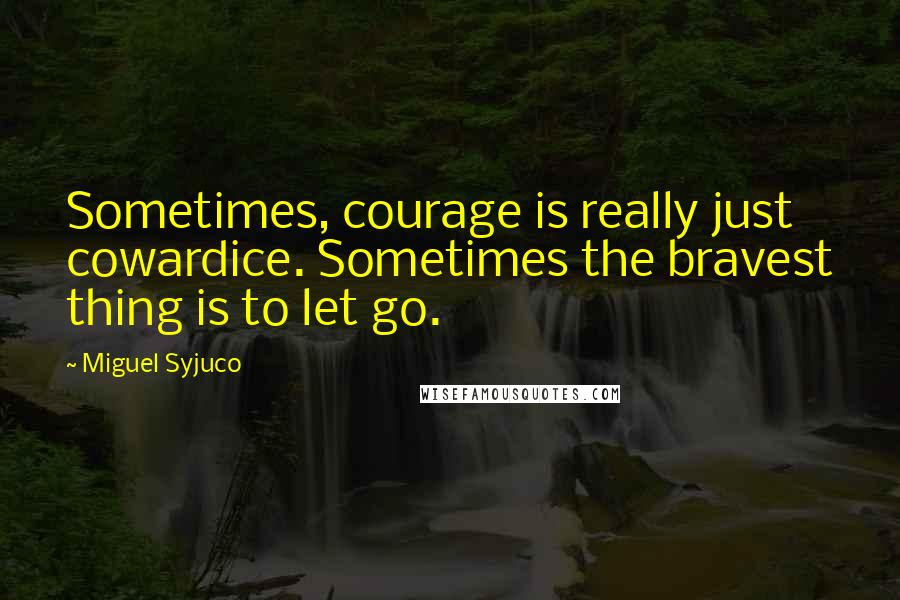 Miguel Syjuco quotes: Sometimes, courage is really just cowardice. Sometimes the bravest thing is to let go.