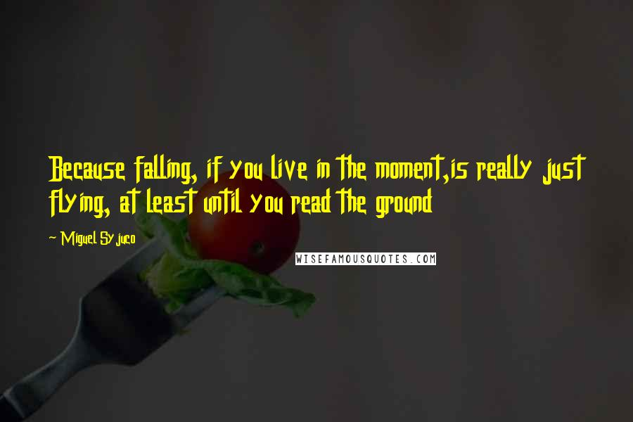 Miguel Syjuco quotes: Because falling, if you live in the moment,is really just flying, at least until you read the ground