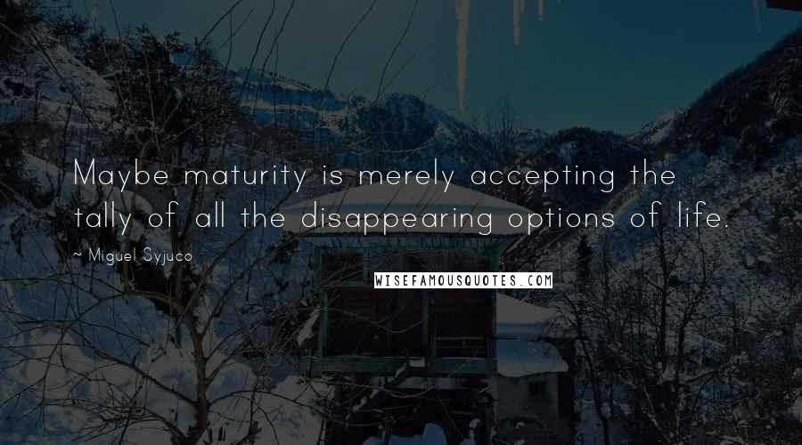 Miguel Syjuco quotes: Maybe maturity is merely accepting the tally of all the disappearing options of life.