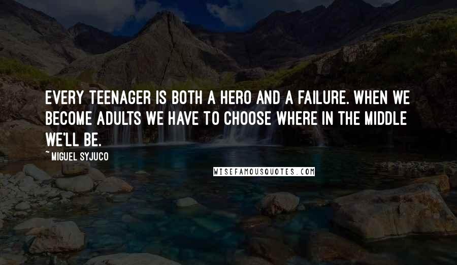 Miguel Syjuco quotes: Every teenager is both a hero and a failure. When we become adults we have to choose where in the middle we'll be.