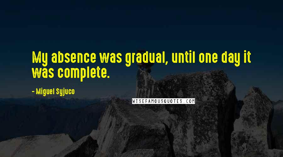 Miguel Syjuco quotes: My absence was gradual, until one day it was complete.