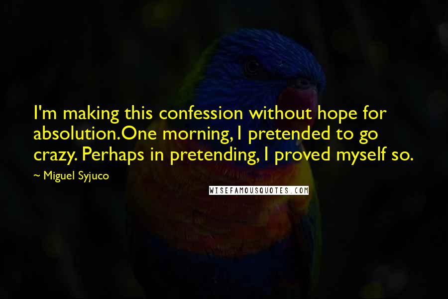 Miguel Syjuco quotes: I'm making this confession without hope for absolution.One morning, I pretended to go crazy. Perhaps in pretending, I proved myself so.