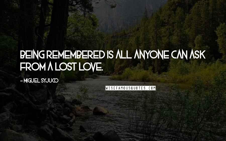 Miguel Syjuco quotes: Being remembered is all anyone can ask from a lost love.