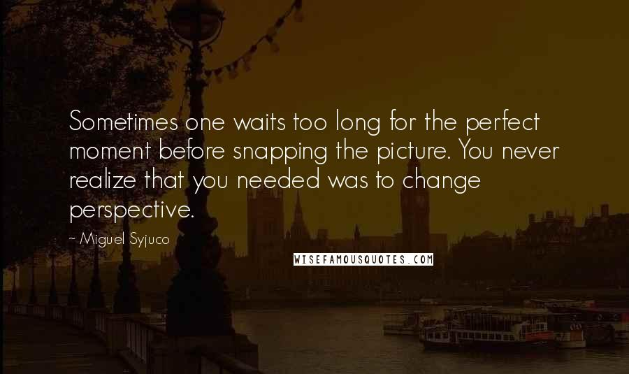 Miguel Syjuco quotes: Sometimes one waits too long for the perfect moment before snapping the picture. You never realize that you needed was to change perspective.