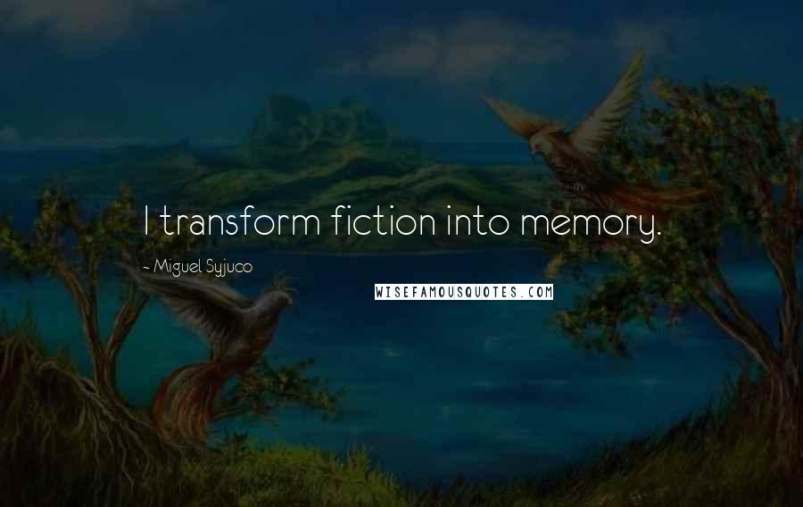 Miguel Syjuco quotes: I transform fiction into memory.