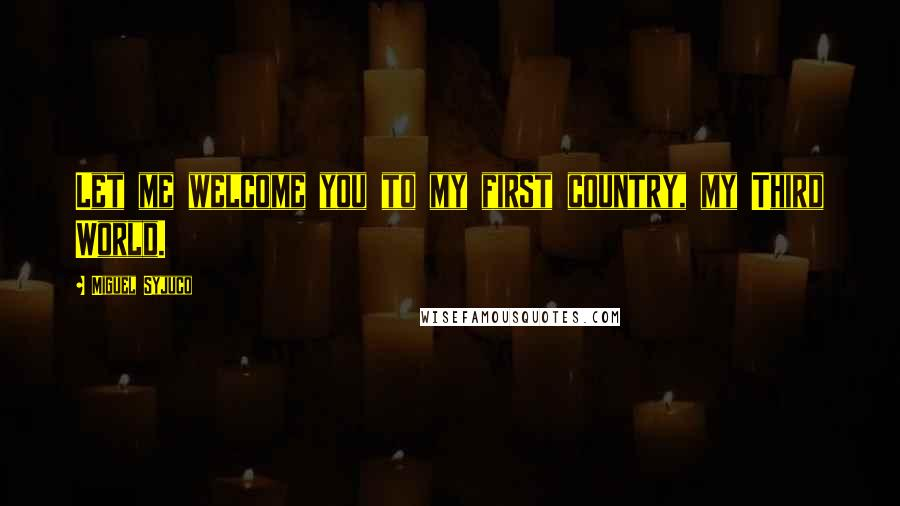 Miguel Syjuco quotes: Let me welcome you to my first country, my Third World.