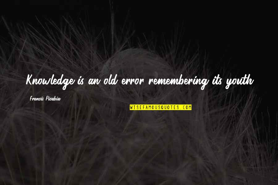 Mijn Beste Vriendin Quotes By Francis Picabia: Knowledge is an old error remembering its youth