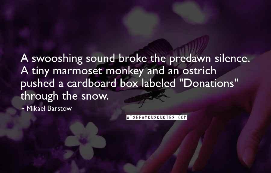 """Mikael Barstow quotes: A swooshing sound broke the predawn silence. A tiny marmoset monkey and an ostrich pushed a cardboard box labeled """"Donations"""" through the snow."""