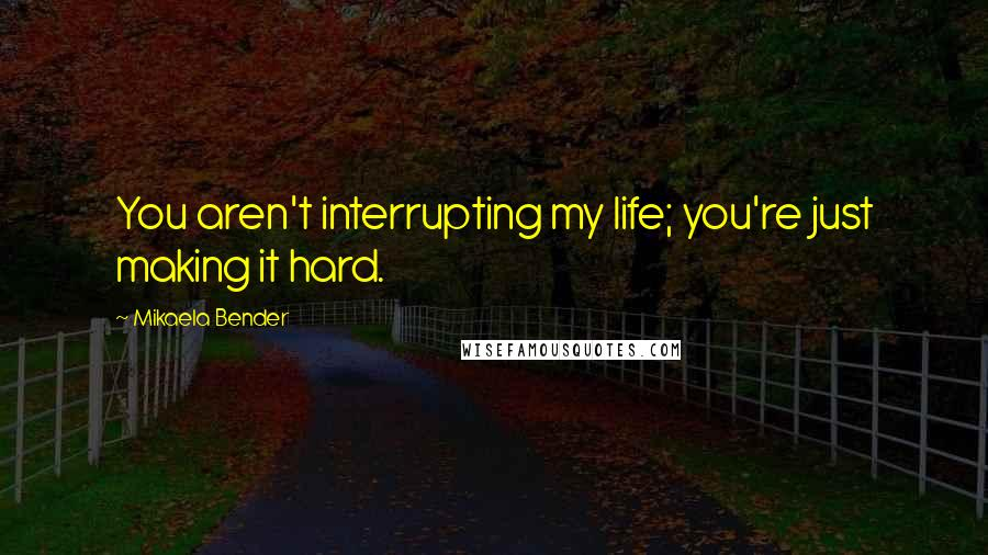 Mikaela Bender quotes: You aren't interrupting my life; you're just making it hard.