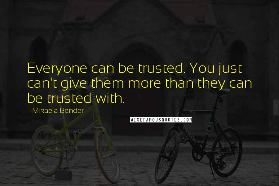 Mikaela Bender quotes: Everyone can be trusted. You just can't give them more than they can be trusted with.