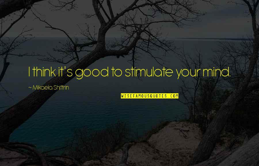 Mikaela Shiffrin Quotes By Mikaela Shiffrin: I think it's good to stimulate your mind.