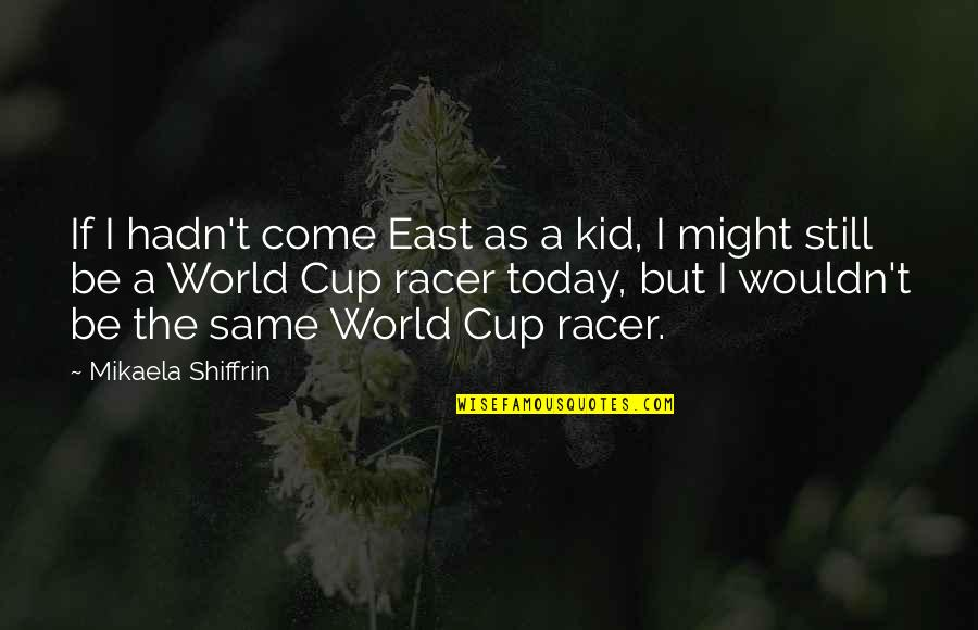 Mikaela Shiffrin Quotes By Mikaela Shiffrin: If I hadn't come East as a kid,
