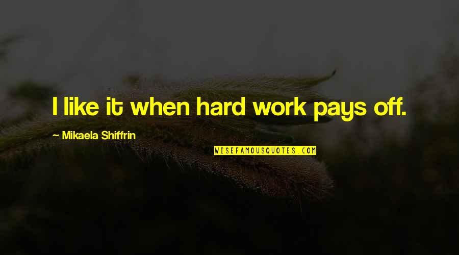 Mikaela Shiffrin Quotes By Mikaela Shiffrin: I like it when hard work pays off.
