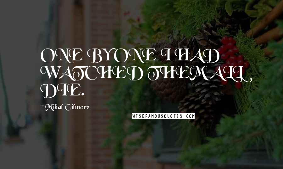 Mikal Gilmore quotes: ONE BY ONE I HAD WATCHED THEM ALL DIE.